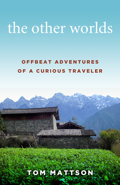 "Book cover of Tom Mattson's newest book ""The Other Worlds, offbeat adventures of a curious traveler"""