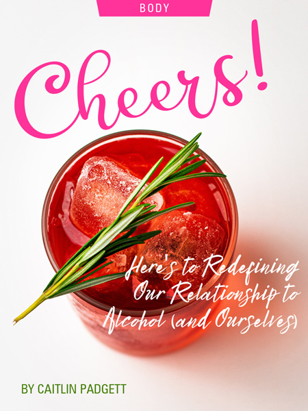 Cheers! Here's to Redefining Our Relationship To Alcohol (and Ourselves), by Caitlin Padgett. Photograph of cocktail by Edward Howell